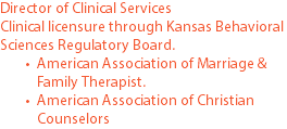Director of Clinical Services Clinical licensure through Kansas Behavioral Sciences Regulatory Board. American Association of Marriage & Family Therapist. American Association of Christian Counselors